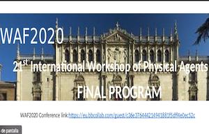 <p>Los próximos días <strong>19 y 20 de noviembre </strong>se celebrará en la Universidad de Alcalá la 21º edición del Workshop Internacional de Agentes Físicos (WAF2020). Se trata de un foro internacional centrado en la investigación sobre técnicas de inteligencia artificial (IA) en aplicaciones de control e interacción con agentes físicos (robots móviles, vehículos, manipuladores, etc.).</p>  <p>La conferencia presenta una amplia gama de desafíos de investigación en los campos de los agentes de software, sistemas multiagente, interacción humano-robot, robots móviles, robots sociales, robots cooperantes, vehículos autónomos, aprendizaje máquina y profundo, percepción, localización, técnicas de mapeado y sistemas de navegación autónomos. WAF2020 reunirá a investigadores de todo el mundo para promover y popularizar los fundamentos científicos de los agentes físicos.</p>  <p>Debido a la situación excepcional causada por la COVID-19, la conferencia será completamente virtual usando la plataforma BlackBoard Collaborate. Se podrá acceder a la misma a través del siguiente enlace, que será único para toda la conferencia:<a href=https://eu.bbcollab.com/guest/c36e376444214941881f5dff4e0ec52c target=_blank>https://eu.bbcollab.com/guest/c36e376444214941881f5dff4e0ec52c</a>.</p>  <p>La conferencia está organizado en 5 sesiones centradas en los siguientes tópicos: (1) navegación autónoma, localización y mapeado. (2) robots móviles y robots sociales. (3) interacción humano-robot. (4) sistemas de percepción. (5) aprendizaje profundo y robótica. Además, el jueves 19 a las 9:00 horas tendrá lugar la sesión de apertura, llevada a cabo por D. F. Javier de la Mata (Vicerrector de Investigación y Transferencia de la UAH) y D. Luis M. Bergasa (Organizador principal y Catedrático del Departamento de Electrónica de la UAH). El viernes 20 de 13:40 a 14:00 horas se celebrará la ceremonia de clausura y de entrega de premios a los mejores trabajos presentados.</p>  <ul> <li>Pablo Fernández Alc